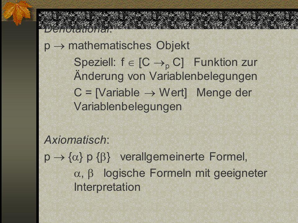 Denotational: p  mathematisches Objekt Speziell: f  [C p C] Funktion zur Änderung von Variablenbelegungen C = [Variable  Wert] Menge der Variablenbelegungen Axiomatisch: p  {} p {} verallgemeinerte Formel, ,  logische Formeln mit geeigneter Interpretation